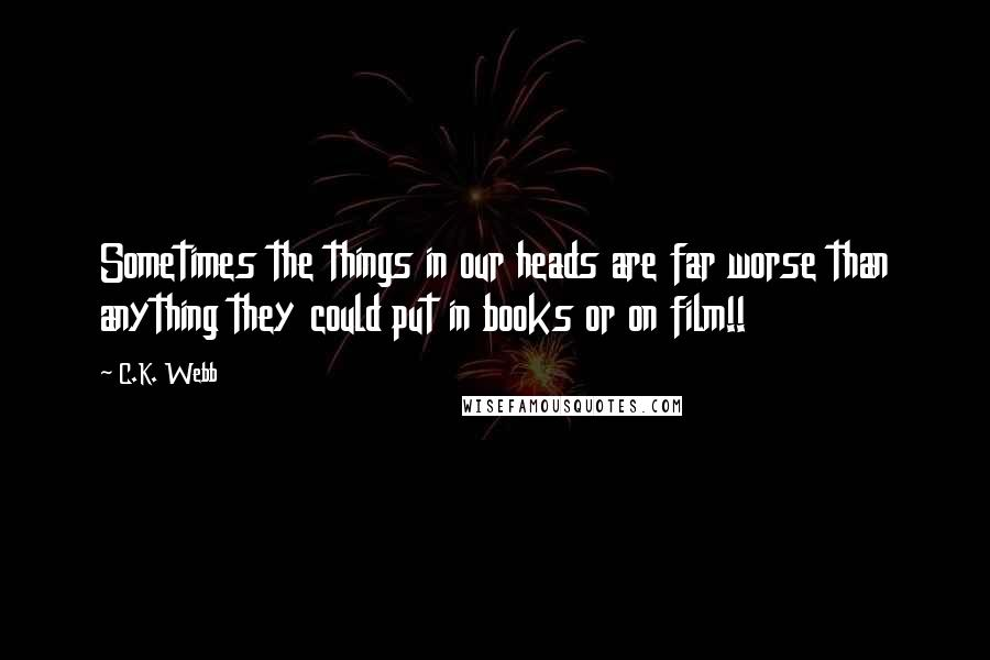 C.K. Webb quotes: Sometimes the things in our heads are far worse than anything they could put in books or on film!!
