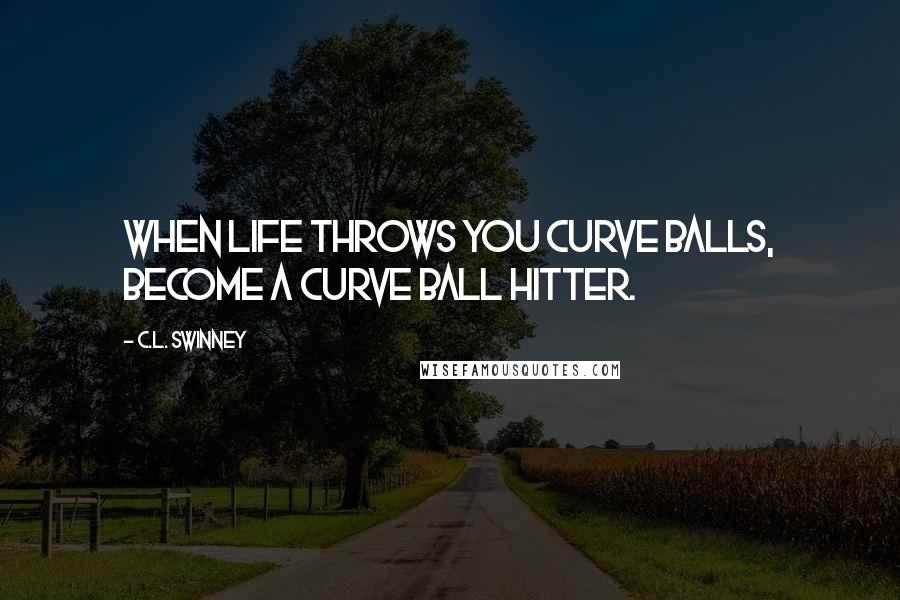 C.L. Swinney quotes: When life throws you curve balls, become a curve ball hitter.