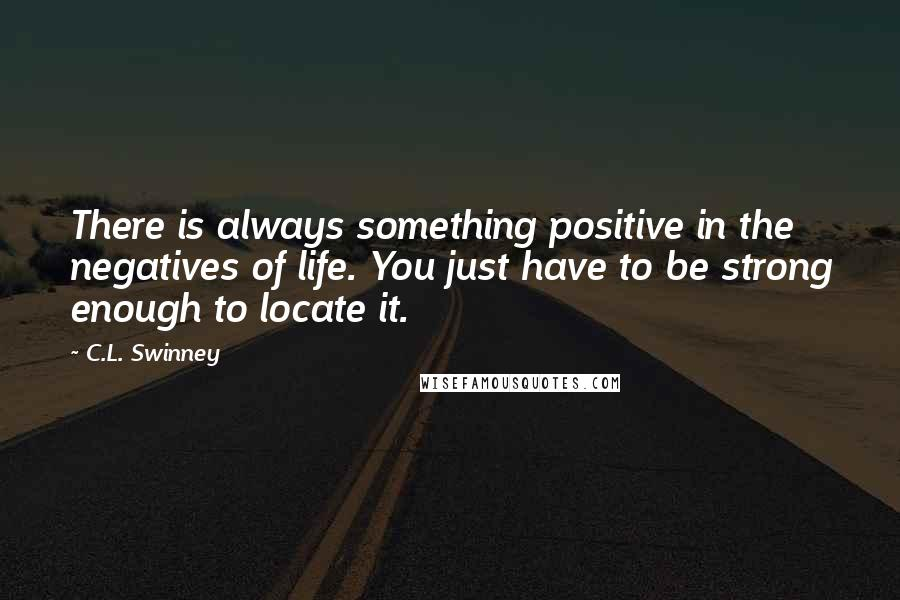 C.L. Swinney quotes: There is always something positive in the negatives of life. You just have to be strong enough to locate it.