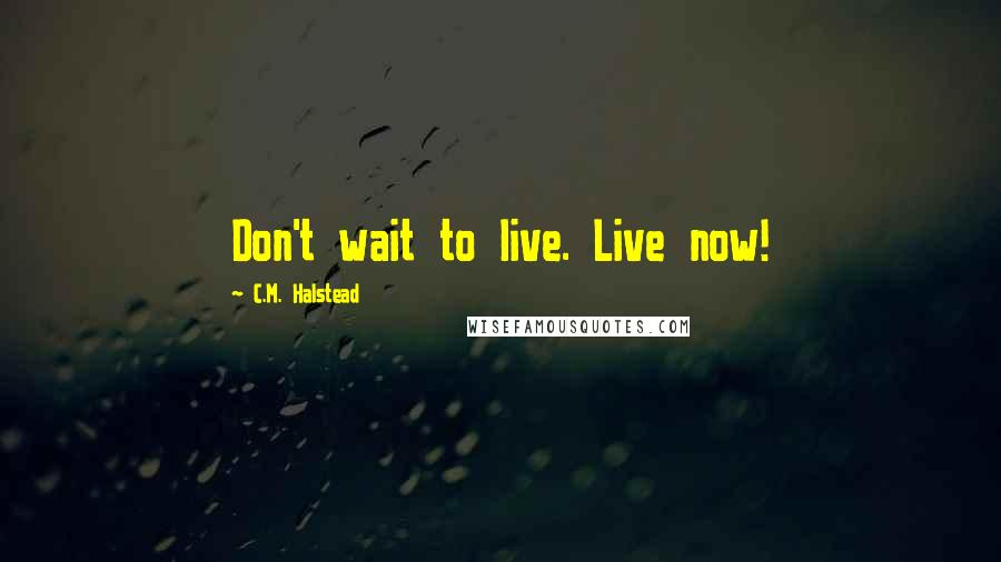 C.M. Halstead quotes: Don't wait to live. Live now!