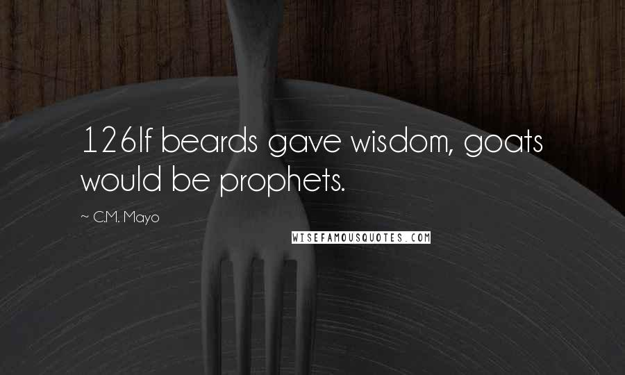 C.M. Mayo quotes: 126If beards gave wisdom, goats would be prophets.
