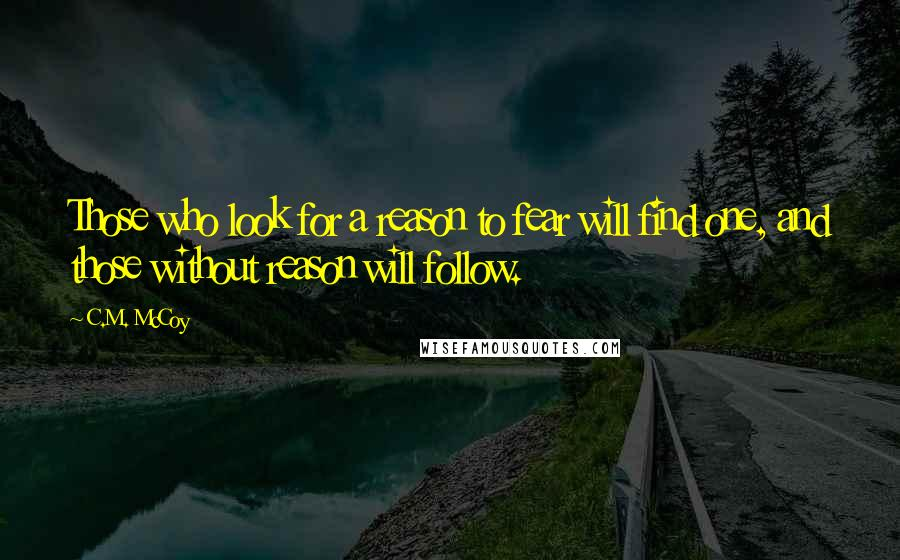 C.M. McCoy quotes: Those who look for a reason to fear will find one, and those without reason will follow.