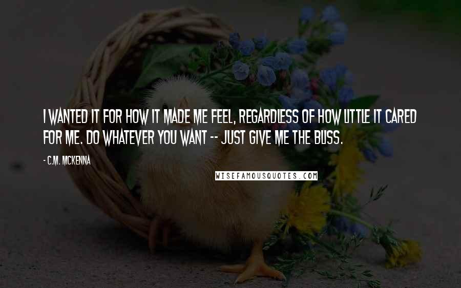 C.M. McKenna quotes: I wanted it for how it made me feel, regardless of how little it cared for me. Do whatever you want -- just give me the bliss.