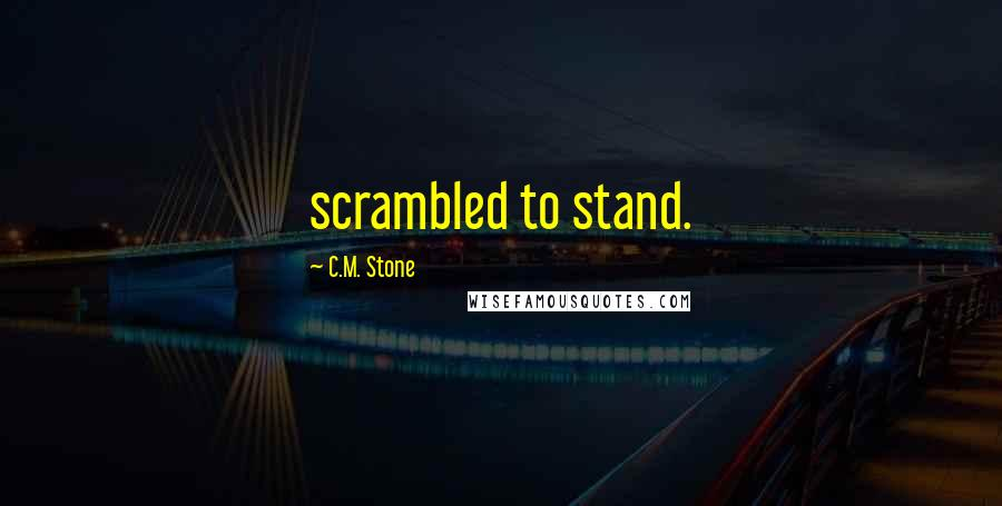 C.M. Stone quotes: scrambled to stand.