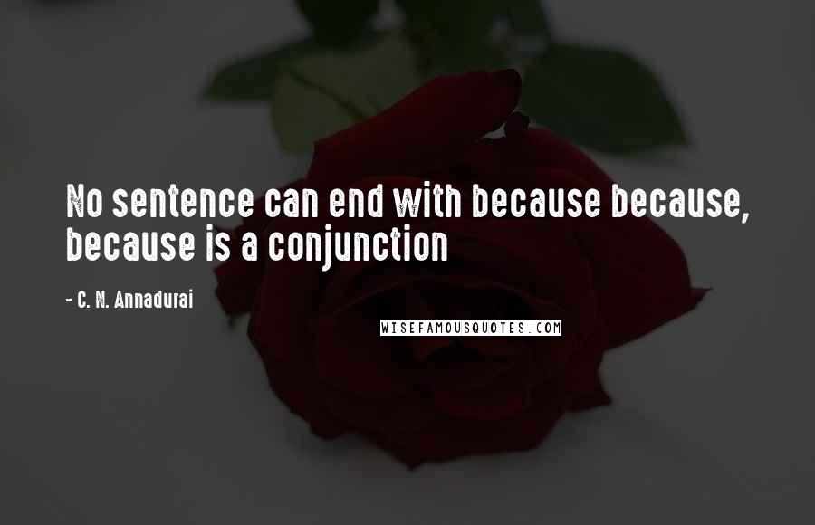 C. N. Annadurai quotes: No sentence can end with because because, because is a conjunction
