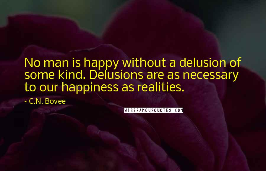 C.N. Bovee quotes: No man is happy without a delusion of some kind. Delusions are as necessary to our happiness as realities.