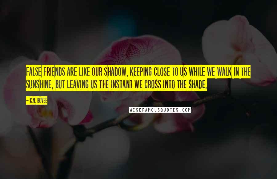 C.N. Bovee quotes: False friends are like our shadow, keeping close to us while we walk in the sunshine, but leaving us the instant we cross into the shade.