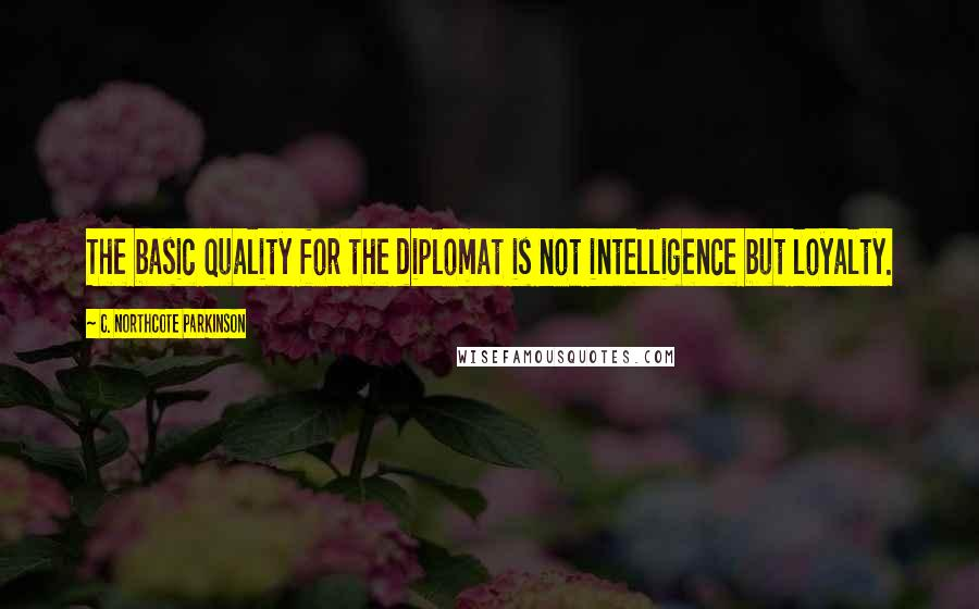 C. Northcote Parkinson quotes: The basic quality for the diplomat is not intelligence but loyalty.