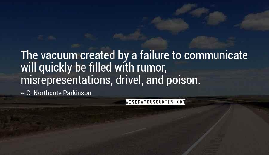 C. Northcote Parkinson quotes: The vacuum created by a failure to communicate will quickly be filled with rumor, misrepresentations, drivel, and poison.