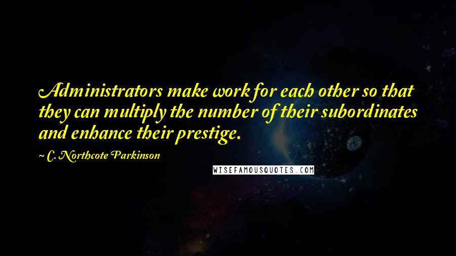C. Northcote Parkinson quotes: Administrators make work for each other so that they can multiply the number of their subordinates and enhance their prestige.