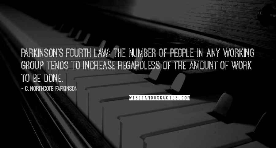 C. Northcote Parkinson quotes: Parkinson's Fourth Law: The number of people in any working group tends to increase regardless of the amount of work to be done.