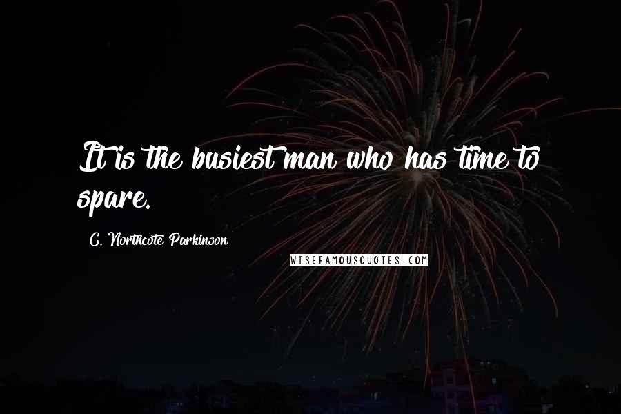 C. Northcote Parkinson quotes: It is the busiest man who has time to spare.