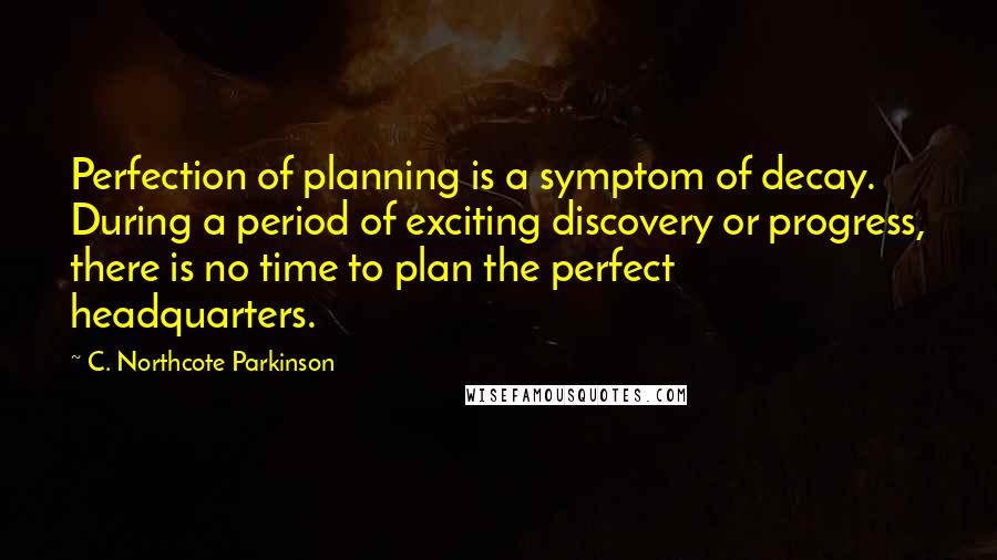 C. Northcote Parkinson quotes: Perfection of planning is a symptom of decay. During a period of exciting discovery or progress, there is no time to plan the perfect headquarters.