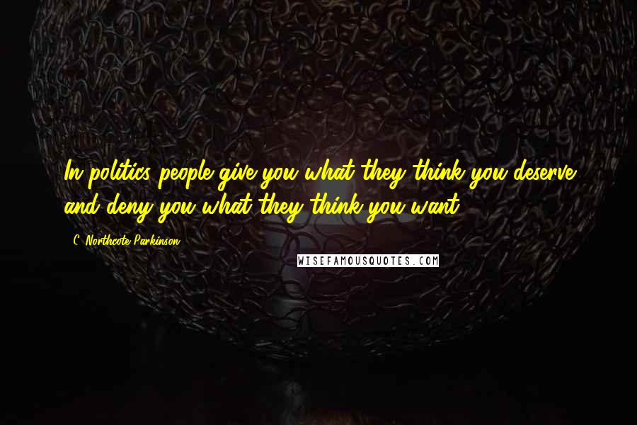 C. Northcote Parkinson quotes: In politics people give you what they think you deserve and deny you what they think you want.