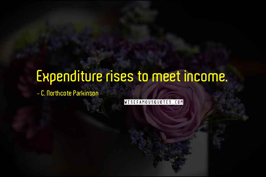 C. Northcote Parkinson quotes: Expenditure rises to meet income.