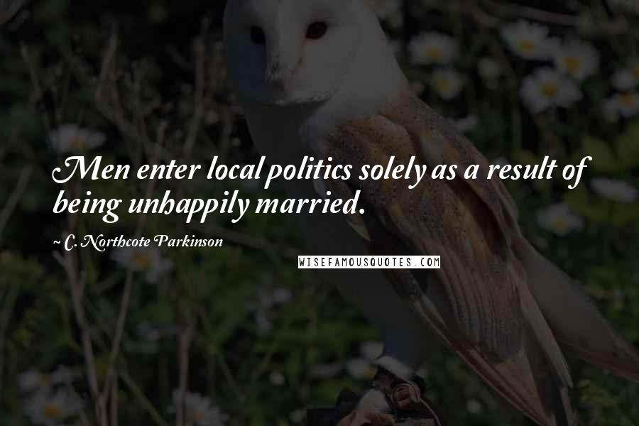C. Northcote Parkinson quotes: Men enter local politics solely as a result of being unhappily married.