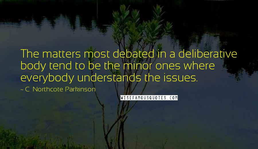 C. Northcote Parkinson quotes: The matters most debated in a deliberative body tend to be the minor ones where everybody understands the issues.