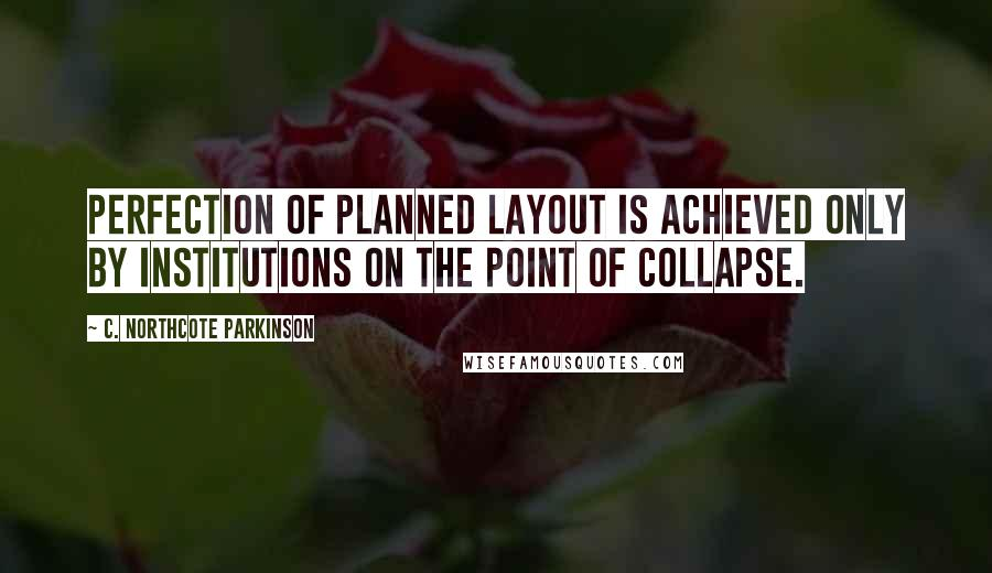 C. Northcote Parkinson quotes: Perfection of planned layout is achieved only by institutions on the point of collapse.