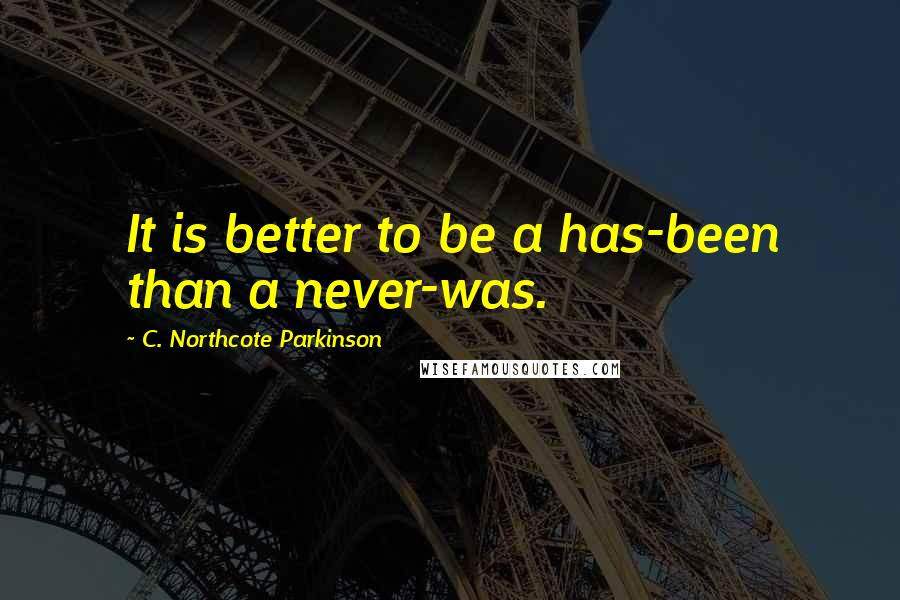 C. Northcote Parkinson quotes: It is better to be a has-been than a never-was.