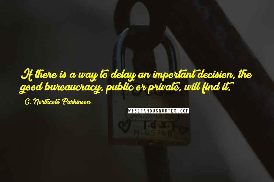 C. Northcote Parkinson quotes: If there is a way to delay an important decision, the good bureaucracy, public or private, will find it.