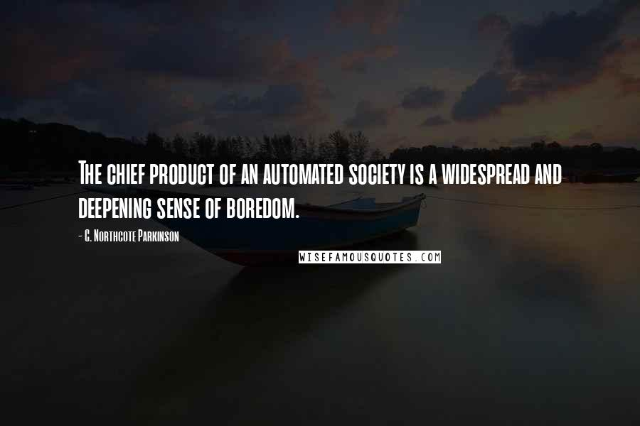 C. Northcote Parkinson quotes: The chief product of an automated society is a widespread and deepening sense of boredom.