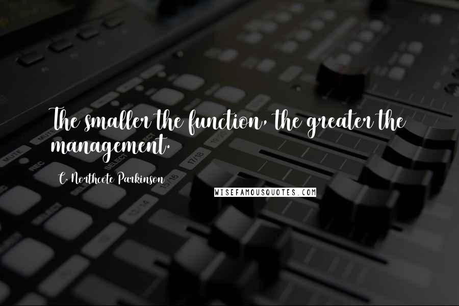 C. Northcote Parkinson quotes: The smaller the function, the greater the management.