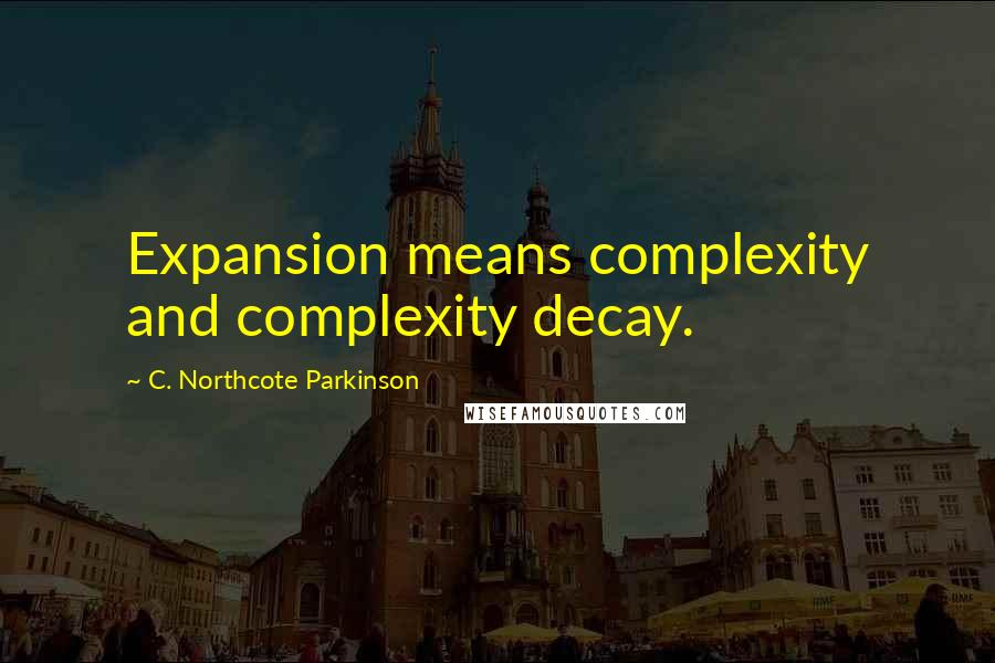 C. Northcote Parkinson quotes: Expansion means complexity and complexity decay.