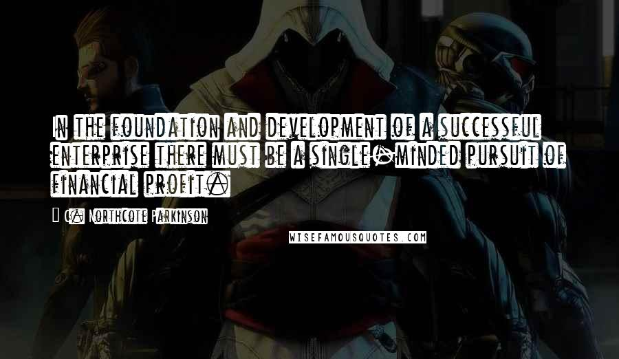 C. Northcote Parkinson quotes: In the foundation and development of a successful enterprise there must be a single-minded pursuit of financial profit.