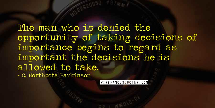 C. Northcote Parkinson quotes: The man who is denied the opportunity of taking decisions of importance begins to regard as important the decisions he is allowed to take.