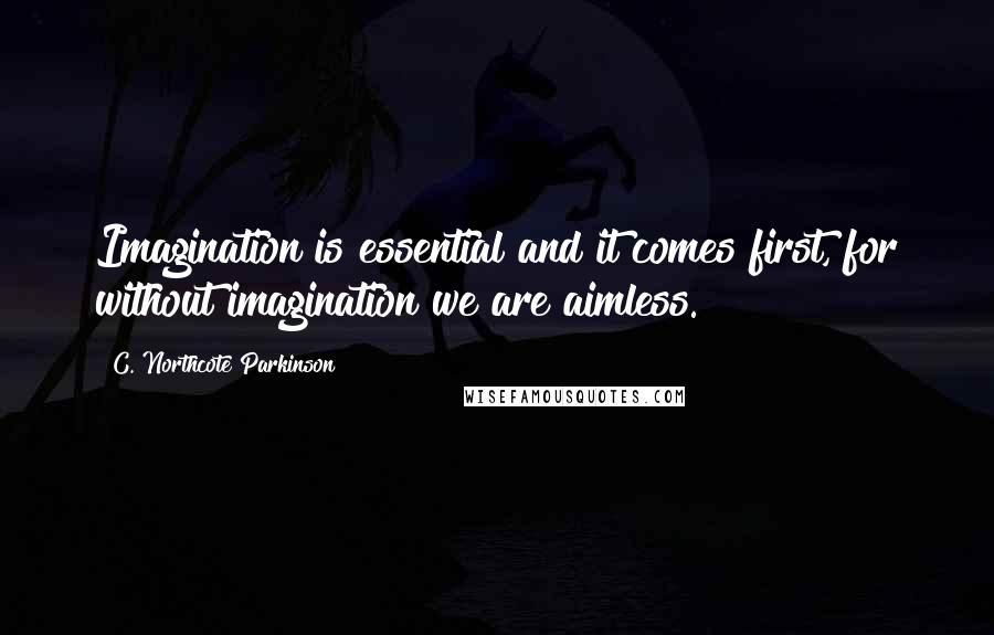 C. Northcote Parkinson quotes: Imagination is essential and it comes first, for without imagination we are aimless.