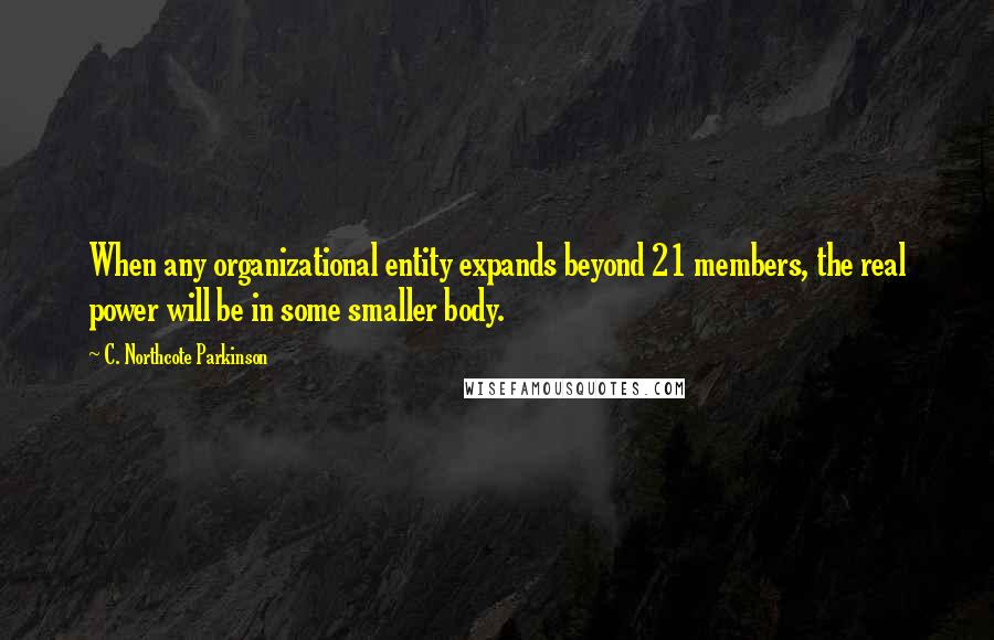 C. Northcote Parkinson quotes: When any organizational entity expands beyond 21 members, the real power will be in some smaller body.