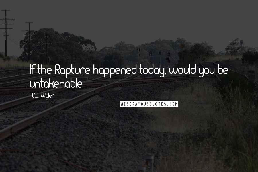 C.O. Wyler quotes: If the Rapture happened today, would you be untakenable?