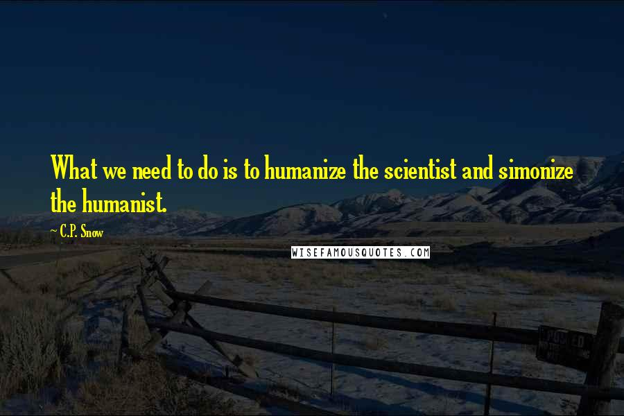 C.P. Snow quotes: What we need to do is to humanize the scientist and simonize the humanist.