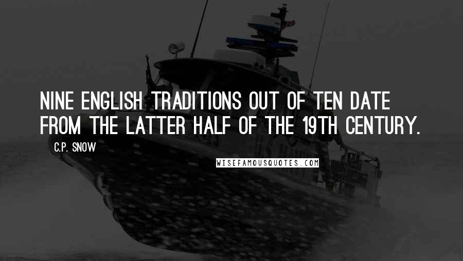 C.P. Snow quotes: Nine English traditions out of ten date from the latter half of the 19th century.