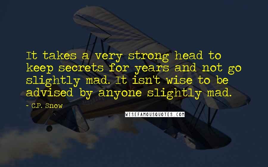 C.P. Snow quotes: It takes a very strong head to keep secrets for years and not go slightly mad. It isn't wise to be advised by anyone slightly mad.