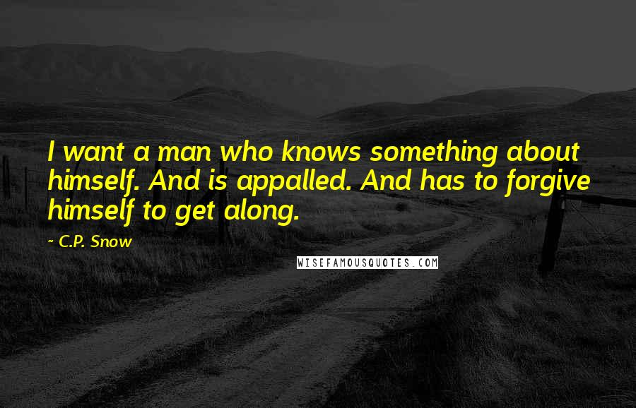 C.P. Snow quotes: I want a man who knows something about himself. And is appalled. And has to forgive himself to get along.