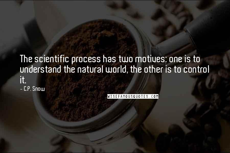 C.P. Snow quotes: The scientific process has two motives: one is to understand the natural world, the other is to control it.