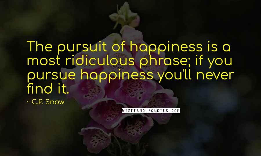 C.P. Snow quotes: The pursuit of happiness is a most ridiculous phrase; if you pursue happiness you'll never find it.