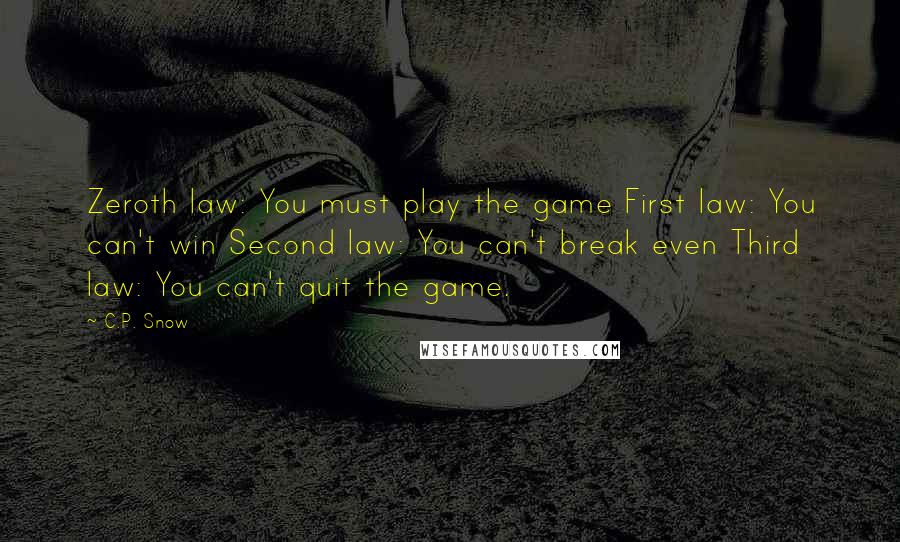C.P. Snow quotes: Zeroth law: You must play the game First law: You can't win Second law: You can't break even Third law: You can't quit the game.