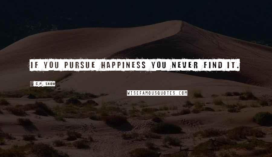 C.P. Snow quotes: If you pursue happiness you never find it.
