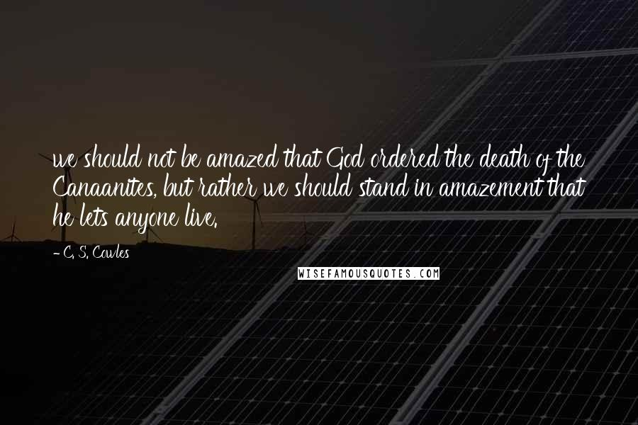 C. S. Cowles quotes: we should not be amazed that God ordered the death of the Canaanites, but rather we should stand in amazement that he lets anyone live.