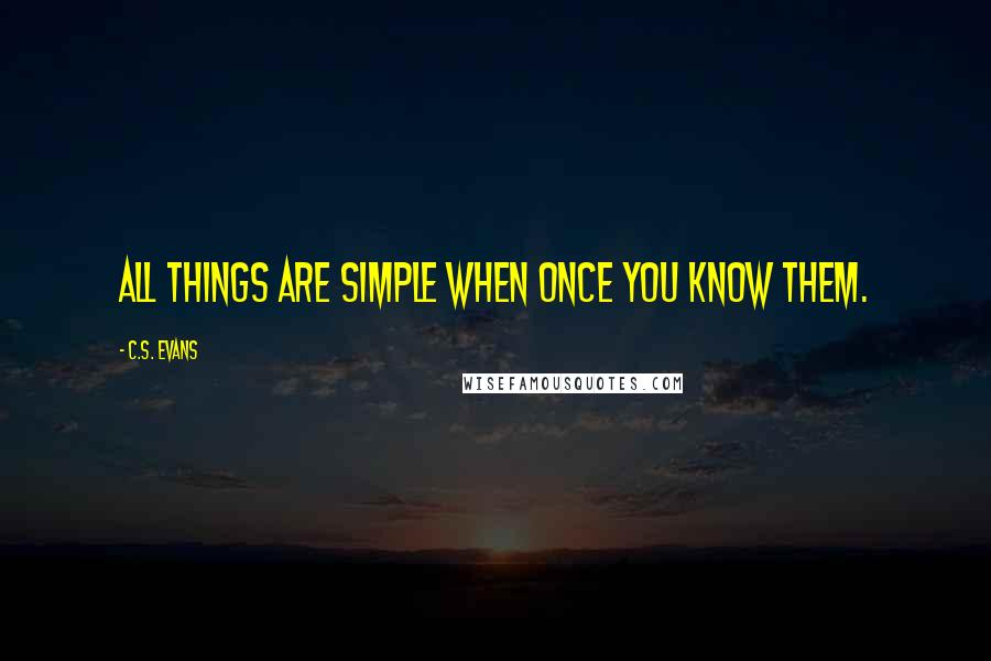 C.S. Evans quotes: all things are simple when once you know them.