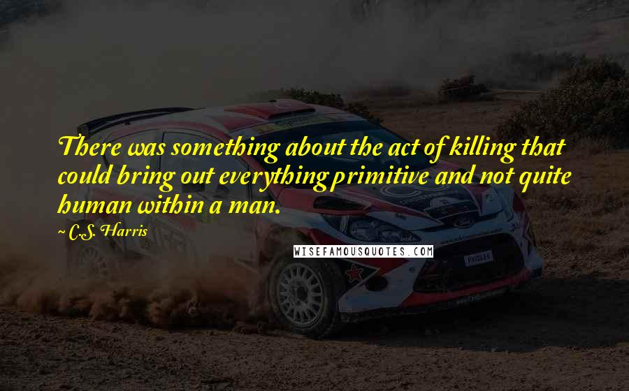 C.S. Harris quotes: There was something about the act of killing that could bring out everything primitive and not quite human within a man.
