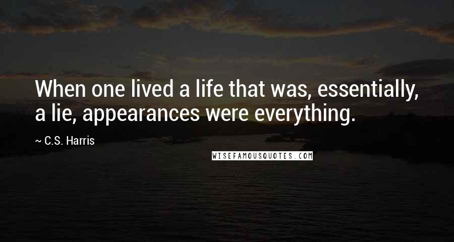 C.S. Harris quotes: When one lived a life that was, essentially, a lie, appearances were everything.