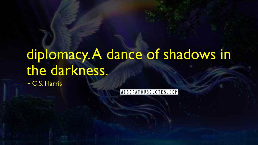 C.S. Harris quotes: diplomacy. A dance of shadows in the darkness.