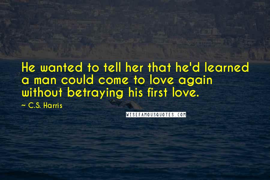 C.S. Harris quotes: He wanted to tell her that he'd learned a man could come to love again without betraying his first love.