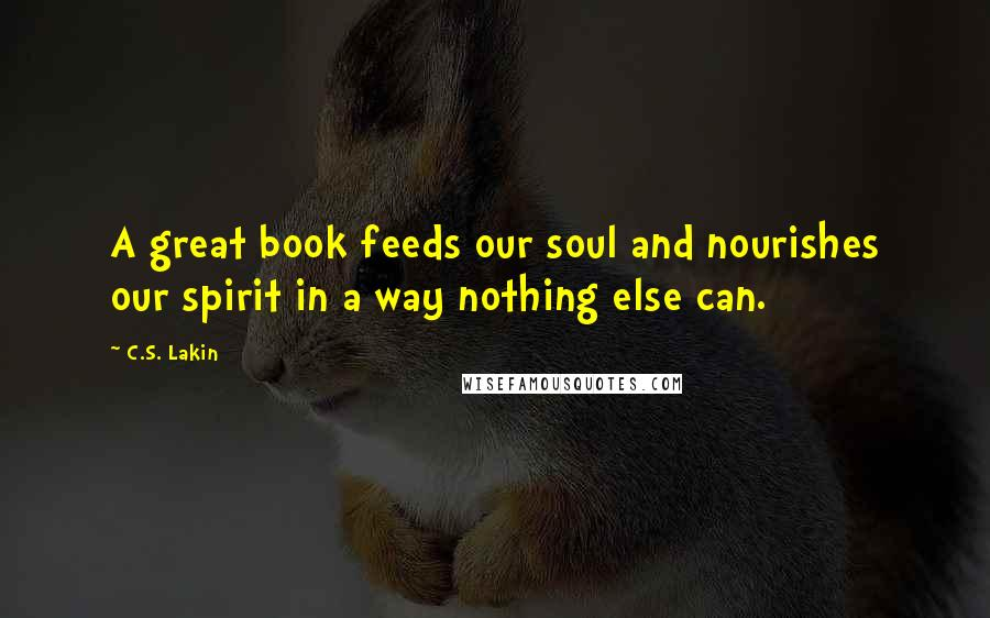 C.S. Lakin quotes: A great book feeds our soul and nourishes our spirit in a way nothing else can.