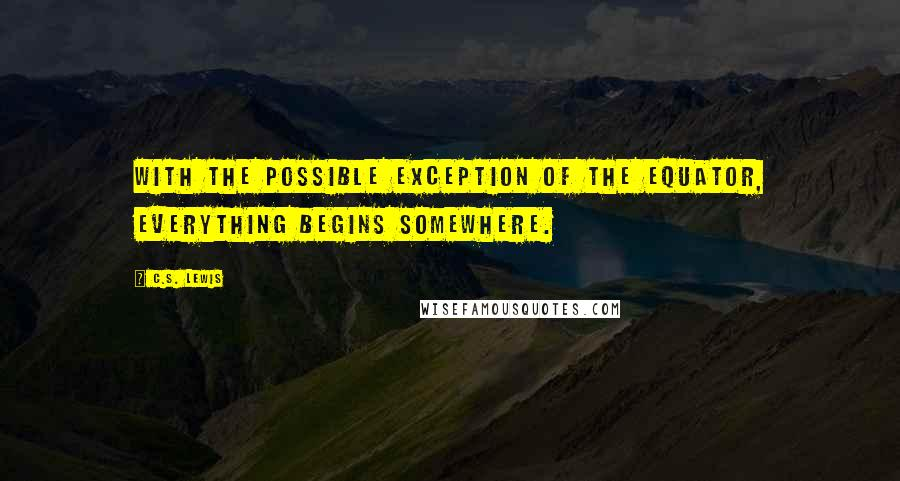 C.S. Lewis quotes: With the possible exception of the equator, everything begins somewhere.