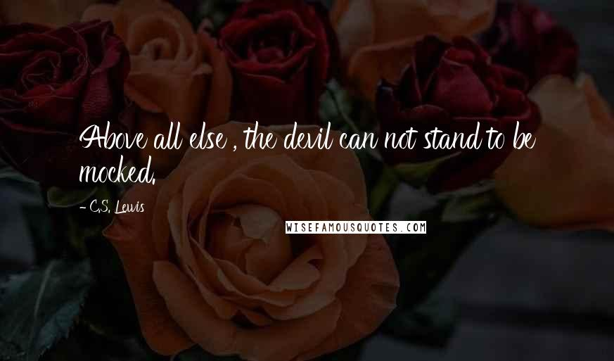 C.S. Lewis quotes: Above all else , the devil can not stand to be mocked.
