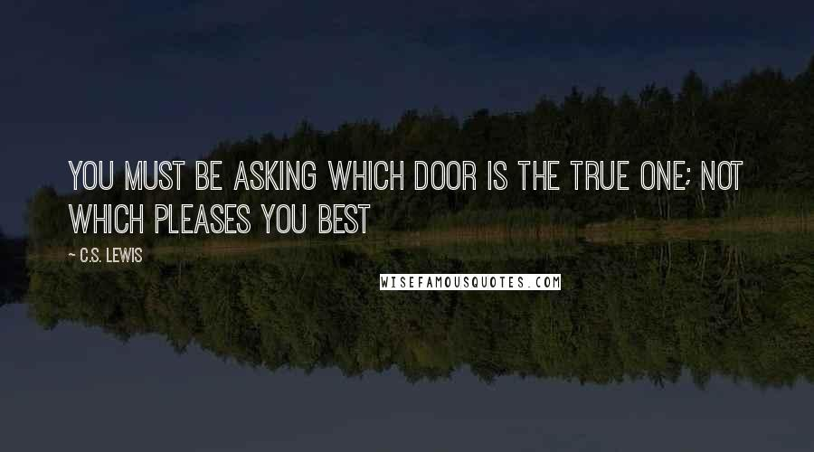 C.S. Lewis quotes: You must be asking which door is the true one; not which pleases you best